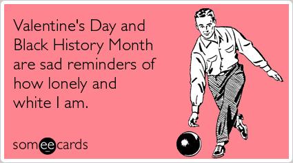 Valentine Day Black History Lonely Valentinesday Ecards Someecards